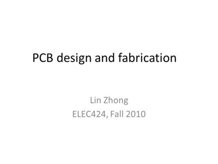 PCB design and fabrication Lin Zhong ELEC424, Fall 2010.