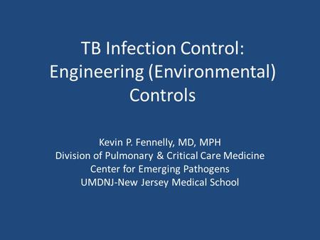 TB Infection Control: Engineering (Environmental) Controls Kevin P. Fennelly, MD, MPH Division of Pulmonary & Critical Care Medicine Center for Emerging.