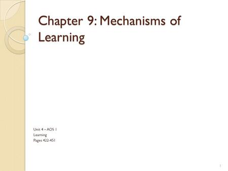 Chapter 9: Mechanisms of Learning Unit 4 – AOS 1 Learning Pages 422-451 1.