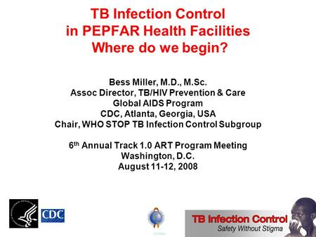 TB Infection Control in PEPFAR Health Facilities Where do we begin? Bess Miller, M.D., M.Sc. Assoc Director, TB/HIV Prevention & Care Global AIDS Program.