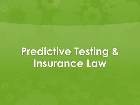 Predictive Testing & Insurance Law. Content of the Presentation: A. Predictive Tests B. Benefits of Predictive Testing C. Drawbacks of Predictive Testing.