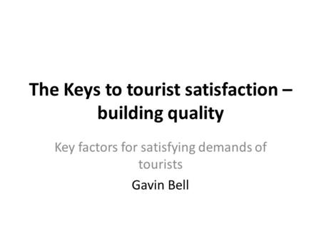 The Keys to tourist satisfaction – building quality Key factors for satisfying demands of tourists Gavin Bell.