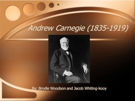 Andrew Carnegie (1835-1919) By: Brodie Woodson and Jacob Whiting-kooy.