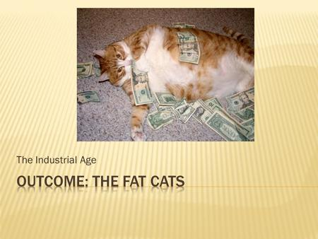The Industrial Age Outcome: The Fat Cats.