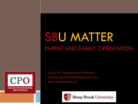 SBU MATTER PARENT AND FAMILY ORIENTATION Center for Prevention and Outreach Counseling and Psychological Services Stony Brook University.