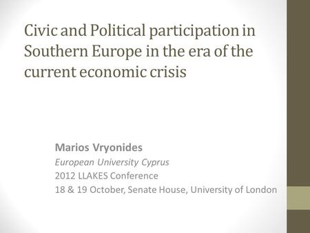 Civic and Political participation in Southern Europe in the era of the current economic crisis Marios Vryonides European University Cyprus 2012 LLAKES.