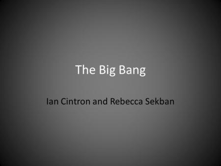 The Big Bang Ian Cintron and Rebecca Sekban. What is the big bang? It is a cosmology theory of the universe. The big bang theory is a theory based on.