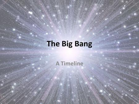 The Big Bang A Timeline. What do you think you know about the Big Bang? Take a couple of minutes to write down what you know, or think you know about.