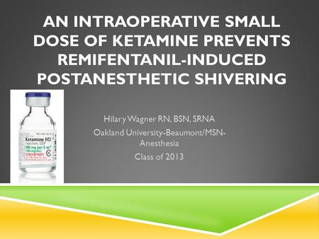 AN INTRAOPERATIVE SMALL DOSE OF KETAMINE PREVENTS REMIFENTANIL-INDUCED POSTANESTHETIC SHIVERING Hilary Wagner RN, BSN, SRNA Oakland University-Beaumont/MSN-