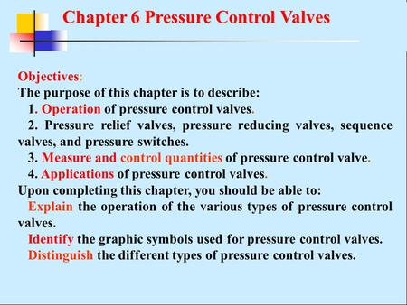Chapter 6 Pressure Control Valves Chapter 6 Pressure Control Valves Objectives: The purpose of this chapter is to describe: 1. Operation of pressure control.