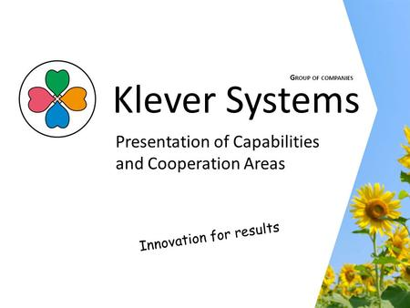 Innovation for results Klever Systems Presentation of Capabilities and Cooperation Areas G ROUP OF COMPANIES.