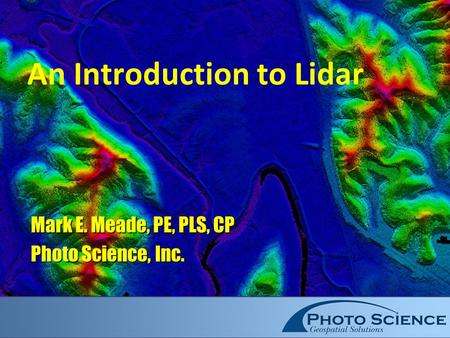 An Introduction to Lidar Mark E. Meade, PE, PLS, CP Photo Science, Inc.