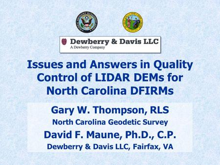Issues and Answers in Quality Control of LIDAR DEMs for North Carolina DFIRMs Gary W. Thompson, RLS North Carolina Geodetic Survey David F. Maune, Ph.D.,