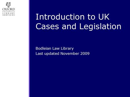 Introduction to UK Cases and Legislation Bodleian Law Library Last updated November 2009.