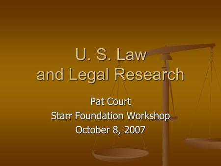 U. S. Law and Legal Research Pat Court Starr Foundation Workshop October 8, 2007.