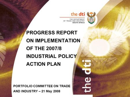PROGRESS REPORT ON IMPLEMENTATION OF THE 2007/8 INDUSTRIAL POLICY ACTION PLAN PORTFOLIO COMMITTEE ON TRADE AND INDUSTRY – 21 May 2008.