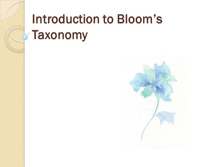 Introduction to Bloom's Taxonomy. The Idea Purpose ◦ Organize and classify educational goals ◦ Provide a systematized approach to course design Guided.