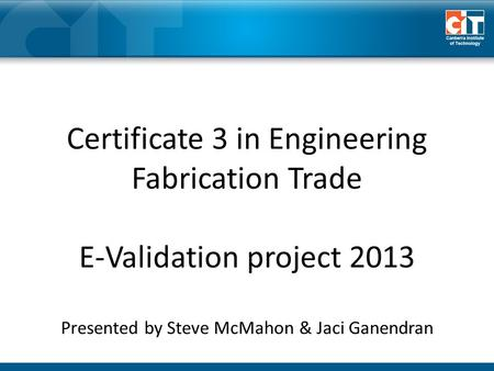 Certificate 3 in Engineering Fabrication Trade E-Validation project 2013 Presented by Steve McMahon & Jaci Ganendran.
