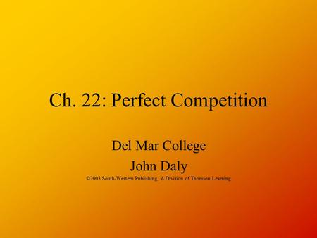 Ch. 22: Perfect Competition Del Mar College John Daly ©2003 South-Western Publishing, A Division of Thomson Learning.