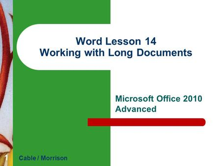 Word Lesson 14 Working with Long Documents Microsoft Office 2010 Advanced Cable / Morrison 1.