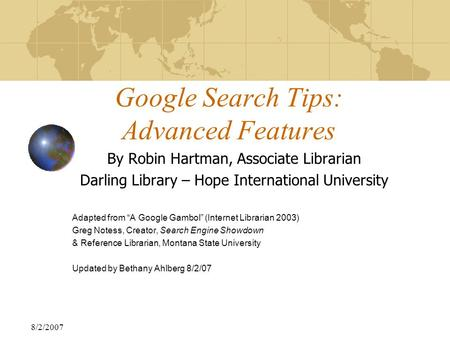 "8/2/2007 Google Search Tips: Advanced Features By Robin Hartman, Associate Librarian Darling Library – Hope International University Adapted from ""A Google."