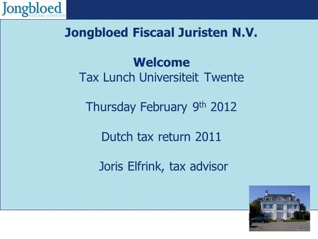 Jongbloed Fiscaal Juristen N.V. Welcome Tax Lunch Universiteit Twente Thursday February 9 th 2012 Dutch tax return 2011 Joris Elfrink, tax advisor.
