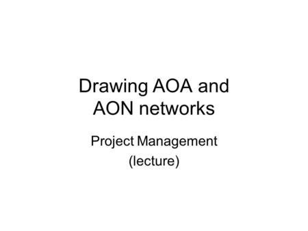 Drawing AOA and AON networks Project Management (lecture)