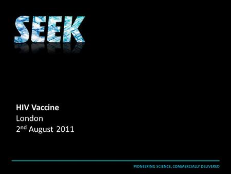 HIV Vaccine London 2 nd August 2011. SEEK is a drug-discovery group that uses a pioneering scientific and commercially-driven approach to create breakthrough.