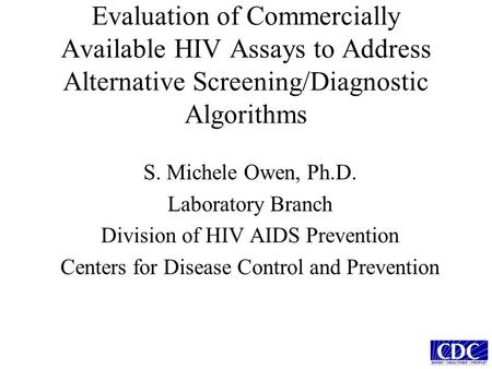 Evaluation of Commercially Available HIV Assays to Address Alternative Screening/Diagnostic Algorithms S. Michele Owen, Ph.D. Laboratory Branch Division.