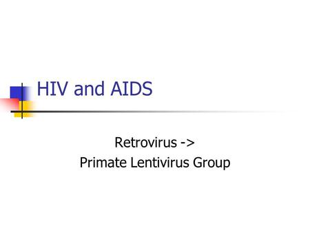 HIV and AIDS Retrovirus -> Primate Lentivirus Group.