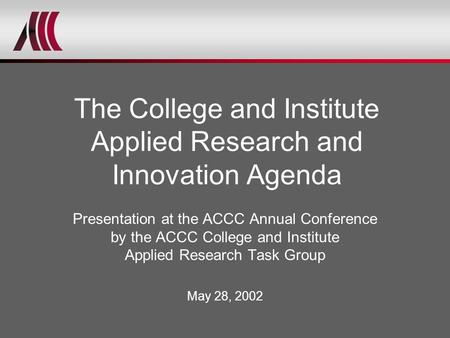 Presentation at the ACCC Annual Conference by the ACCC College and Institute Applied Research Task Group May 28, 2002 The College and Institute Applied.