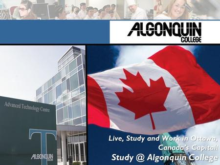 Live, Study and Work in Ottawa, Canada's Capital ! Algonquin College.