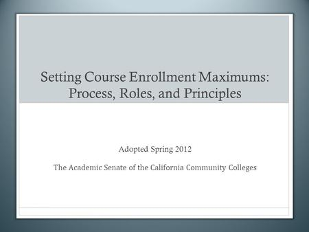 Setting Course Enrollment Maximums: Process, Roles, and Principles Adopted Spring 2012 The Academic Senate of the California Community Colleges.