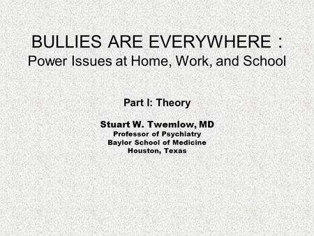 BULLIES ARE EVERYWHERE : Power Issues at Home, Work, and School Part I: Theory Stuart W. Twemlow, MD Professor of Psychiatry Baylor School of Medicine.