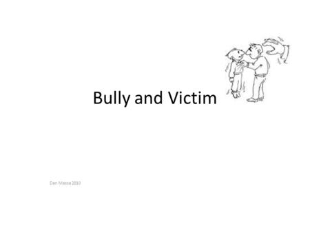 Bully and Victim Dan Massa 2010. Discussion Questions Who here wasn't a Bully at some point? Who here wasn't a victim?