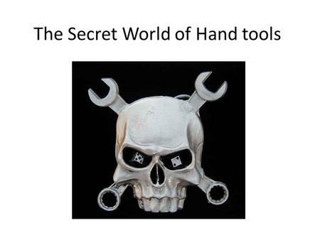 The Secret World of Hand tools. Hand Tool Safety Select the right tool for the job Check tools before use to ensure they have not been damaged Do not.