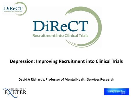 Depression: Improving Recruitment into Clinical Trials David A Richards, Professor of Mental Health Services Research.