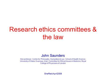 Sheffield April2008 Research ethics committees & the law John Saunders Hon professor, Centre for Philosophy, Humanities & Law, School of Health Science,