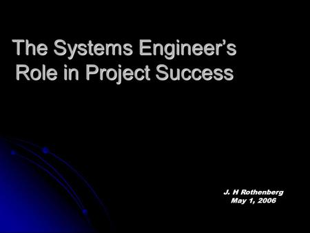 The Systems Engineer's Role in Project Success J. H Rothenberg May 1, 2006.
