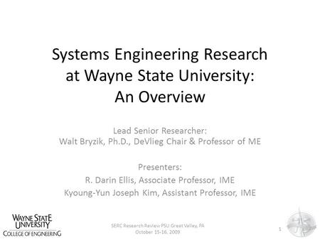 Systems Engineering Research at Wayne State University: An Overview Lead Senior Researcher: Walt Bryzik, Ph.D., DeVlieg Chair & Professor of ME Presenters: