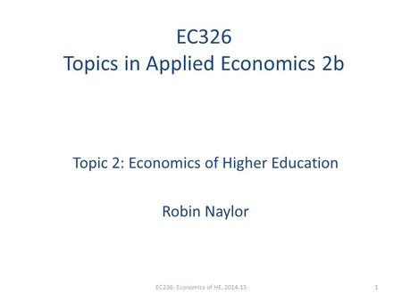 EC326 Topics in Applied Economics 2b Topic 2: Economics of Higher Education Robin Naylor EC236: Economics of HE, 2014-151.