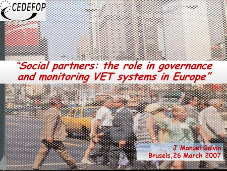 "1 "" Social partners: the role in governance and monitoring VET systems in Europe"" J.Manuel Galvin Brusels,26 March 2007."
