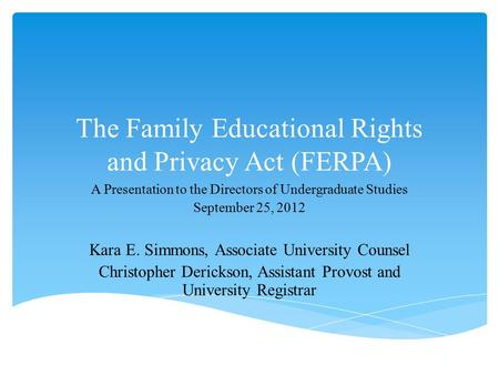 The Family Educational Rights and Privacy Act (FERPA) A Presentation to the Directors of Undergraduate Studies September 25, 2012 Kara E. Simmons, Associate.