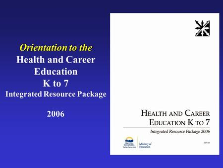 Orientation to the Health and Career Education K to 7 Integrated Resource Package 2006.