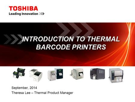 INTRODUCTION TO THERMAL BARCODE PRINTERS September, 2014 Theresa Lee – Thermal Product Manager.