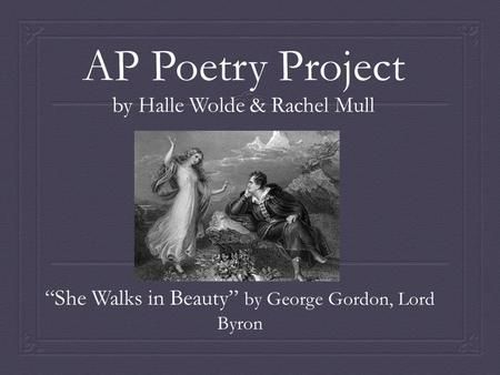 "AP Poetry Project by Halle Wolde & Rachel Mull ""She Walks in Beauty"" by George Gordon, Lord Byron."
