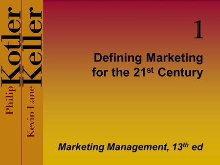 Defining Marketing for the 21 st Century Marketing Management, 13 th ed 1.