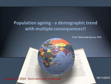 Population ageing - a demographic trend with multiple consequences!! Prof. Manuela Epure, PhD 16/11/2012 Shaping EU 2020- Socio-economic challenges.
