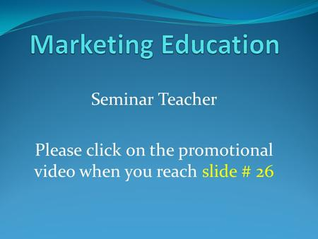 Seminar Teacher Please click on the promotional video when you reach slide # 26.
