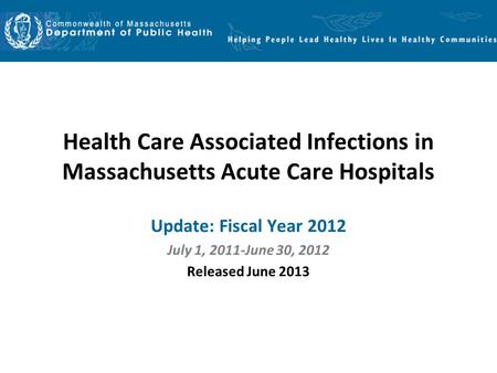 Health Care Associated Infections in Massachusetts Acute Care Hospitals Update: Fiscal Year 2012 July 1, 2011-June 30, 2012 Released June 2013.